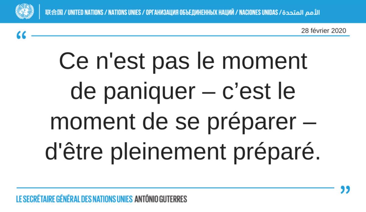 Extrait de la déclaration du Secrétaire général du 18 février 2020 : Ce n'est pas le moment de paniquer, c'est le moment de se préparer, d'être pleinement préparé.